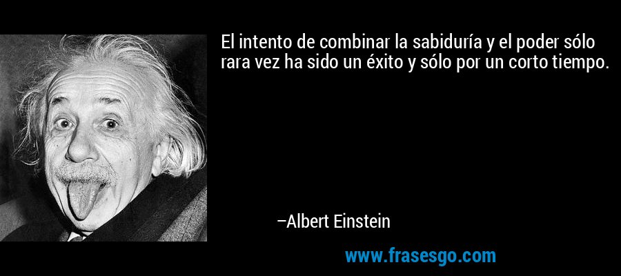 El intento de combinar la sabiduría y el poder sólo rara vez ha sido un éxito y sólo por un corto tiempo. – Albert Einstein