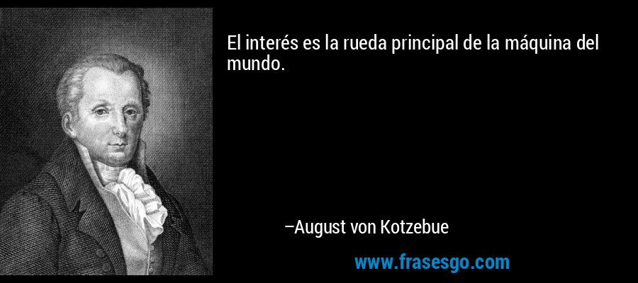 El interés es la rueda principal de la máquina del mundo. – August von Kotzebue