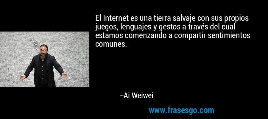 El Internet es una tierra salvaje con sus propios juegos, lenguajes y gestos a través del cual estamos comenzando a compartir sentimientos comunes. – Ai Weiwei