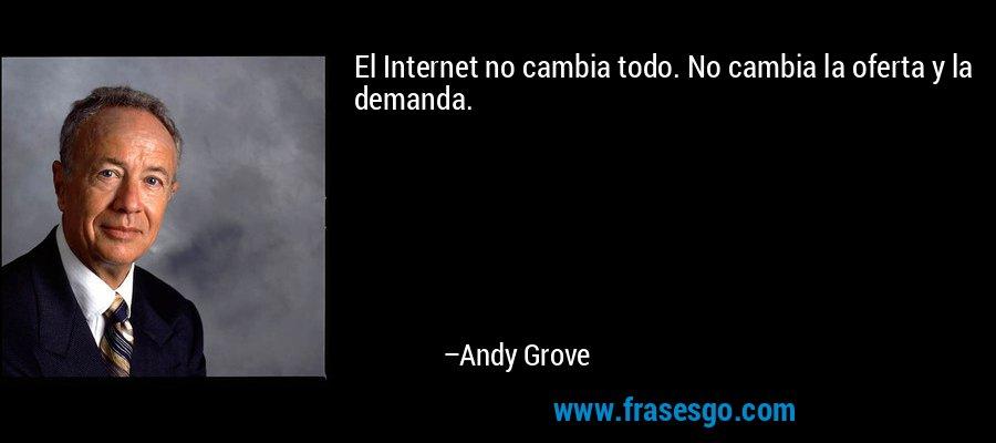 El Internet no cambia todo. No cambia la oferta y la demanda. – Andy Grove