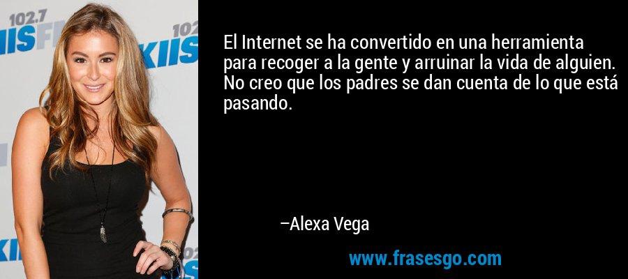 El Internet se ha convertido en una herramienta para recoger a la gente y arruinar la vida de alguien. No creo que los padres se dan cuenta de lo que está pasando. – Alexa Vega