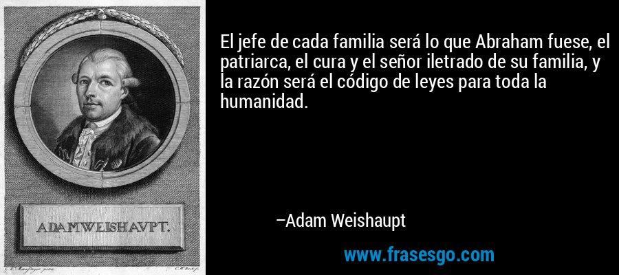 El jefe de cada familia será lo que Abraham fuese, el patriarca, el cura y el señor iletrado de su familia, y la razón será el código de leyes para toda la humanidad. – Adam Weishaupt
