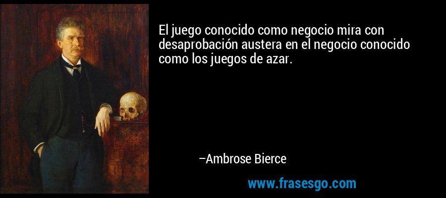 El juego conocido como negocio mira con desaprobación austera en el negocio conocido como los juegos de azar. – Ambrose Bierce