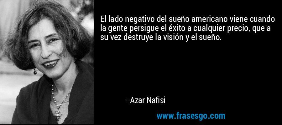 El lado negativo del sueño americano viene cuando la gente persigue el éxito a cualquier precio, que a su vez destruye la visión y el sueño. – Azar Nafisi