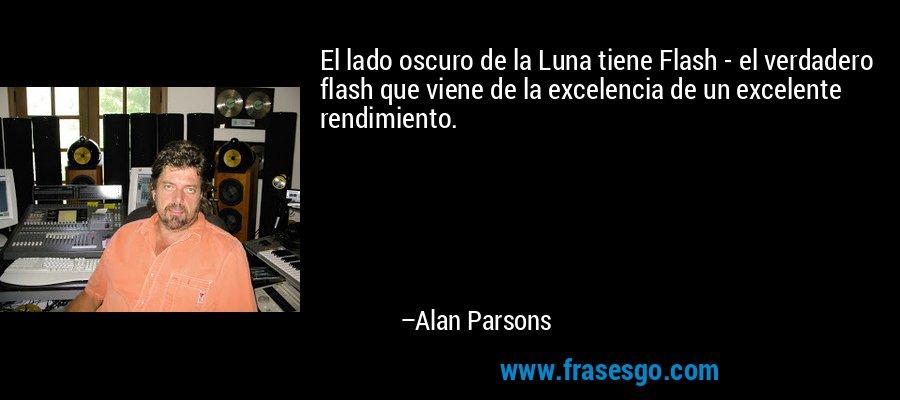 El lado oscuro de la Luna tiene Flash - el verdadero flash que viene de la excelencia de un excelente rendimiento. – Alan Parsons