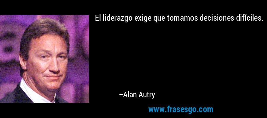 El liderazgo exige que tomamos decisiones difíciles. – Alan Autry