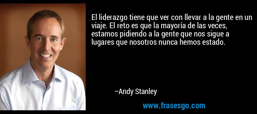 El liderazgo tiene que ver con llevar a la gente en un viaje. El reto es que la mayoría de las veces, estamos pidiendo a la gente que nos sigue a lugares que nosotros nunca hemos estado. – Andy Stanley