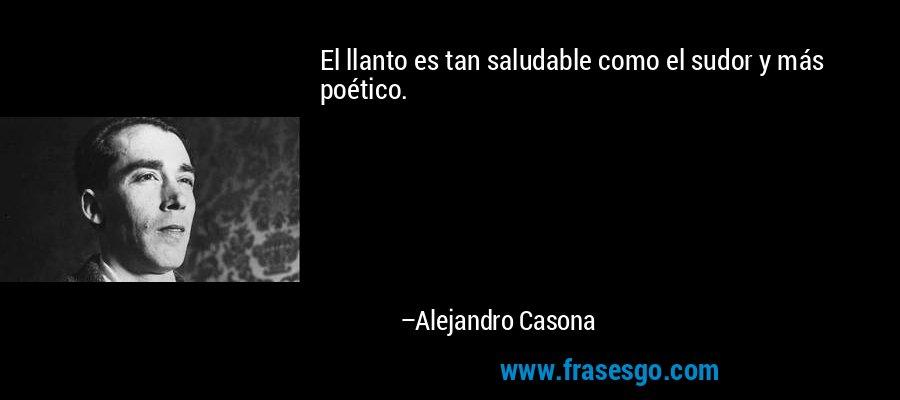 El llanto es tan saludable como el sudor y más poético. – Alejandro Casona