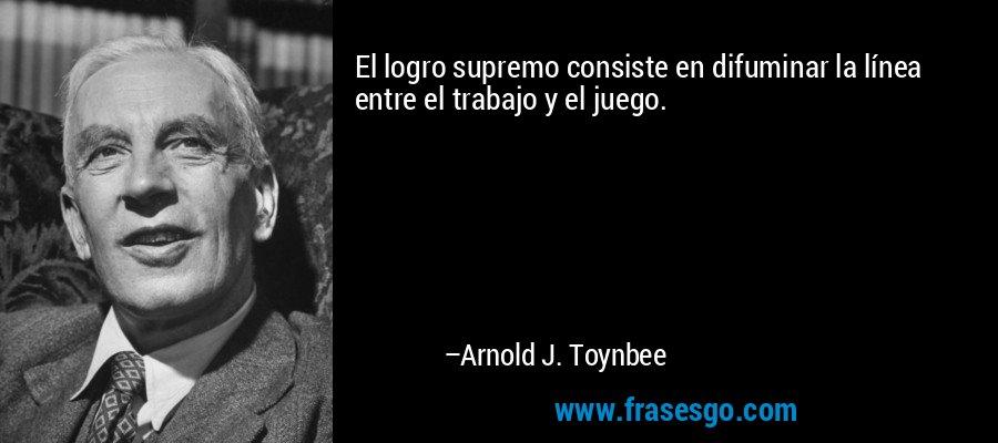 El logro supremo consiste en difuminar la línea entre el trabajo y el juego. – Arnold J. Toynbee