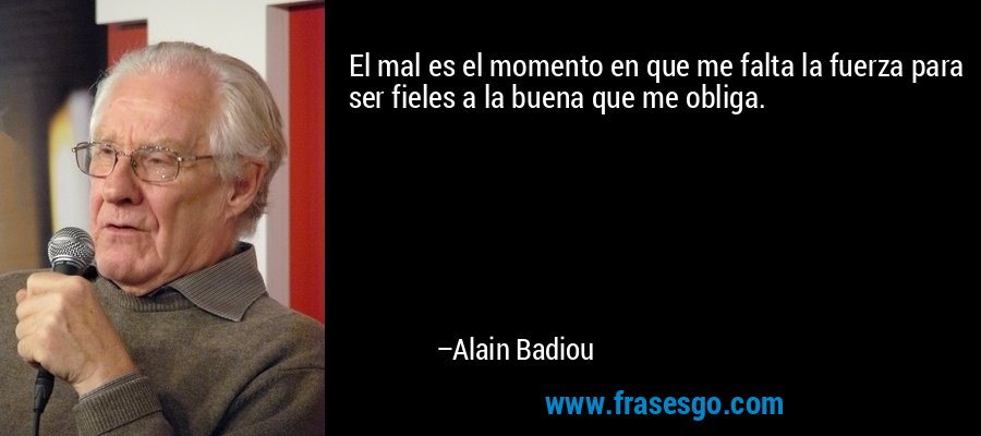 El mal es el momento en que me falta la fuerza para ser fieles a la buena que me obliga. – Alain Badiou