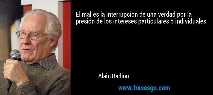 El mal es la interrupción de una verdad por la presión de los intereses particulares o individuales. – Alain Badiou