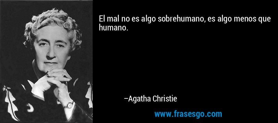 El mal no es algo sobrehumano, es algo menos que humano. – Agatha Christie