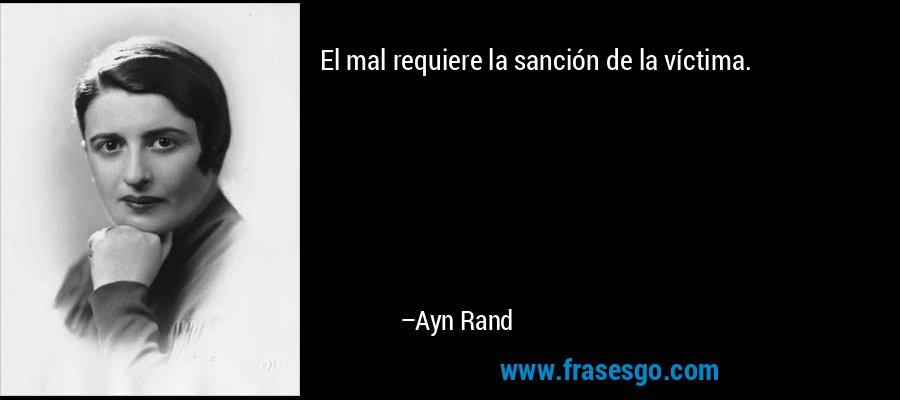 El mal requiere la sanción de la víctima. – Ayn Rand