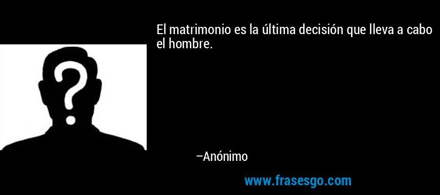 El matrimonio es la última decisión que lleva a cabo el hombre. – Anónimo