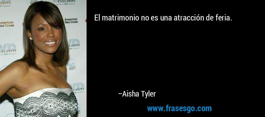 El matrimonio no es una atracción de feria. – Aisha Tyler