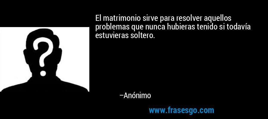 El matrimonio sirve para resolver aquellos problemas que nunca hubieras tenido si todavía estuvieras soltero. – Anónimo
