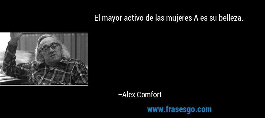 El mayor activo de las mujeres A es su belleza. – Alex Comfort