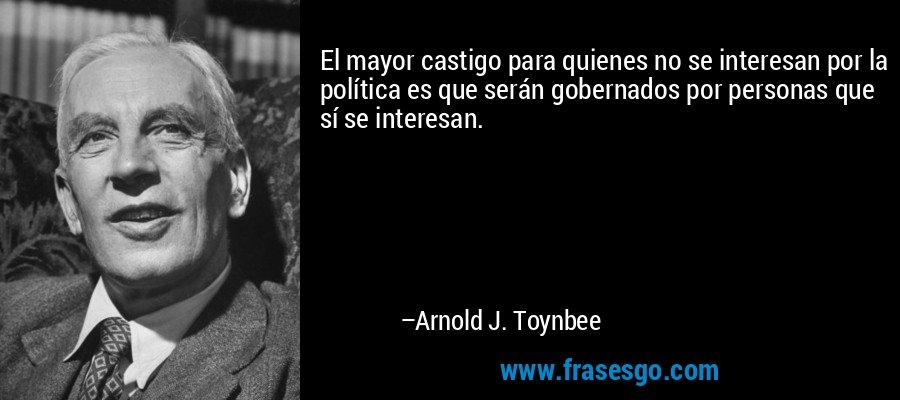 El mayor castigo para quienes no se interesan por la política es que serán gobernados por personas que sí se interesan. – Arnold J. Toynbee