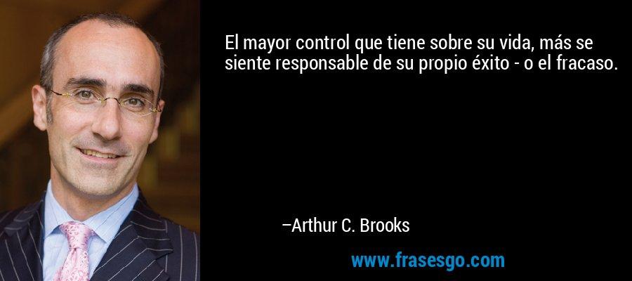 El mayor control que tiene sobre su vida, más se siente responsable de su propio éxito - o el fracaso. – Arthur C. Brooks