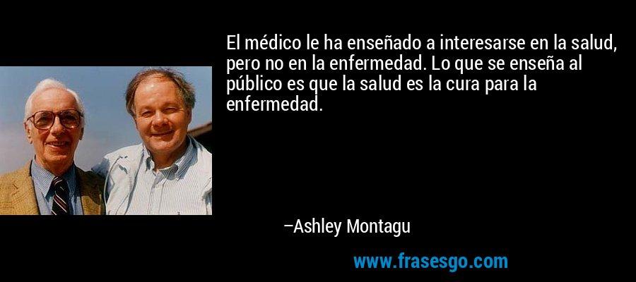 El médico le ha enseñado a interesarse en la salud, pero no en la enfermedad. Lo que se enseña al público es que la salud es la cura para la enfermedad. – Ashley Montagu