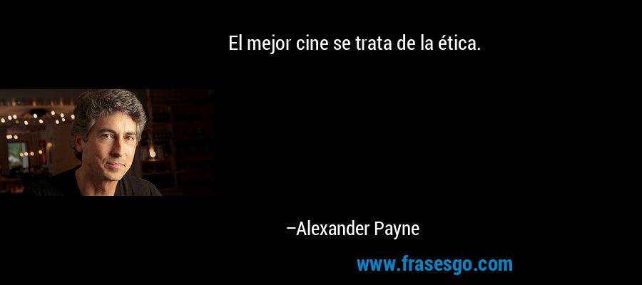 El mejor cine se trata de la ética. – Alexander Payne