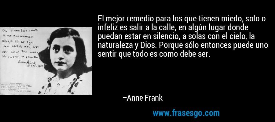 El mejor remedio para los que tienen miedo, solo o infeliz es salir a la calle, en algún lugar donde puedan estar en silencio, a solas con el cielo, la naturaleza y Dios. Porque sólo entonces puede uno sentir que todo es como debe ser. – Anne Frank