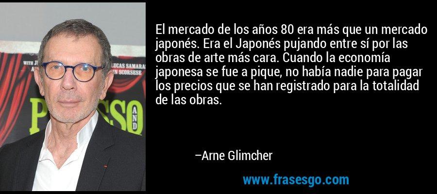 El mercado de los años 80 era más que un mercado japonés. Era el Japonés pujando entre sí por las obras de arte más cara. Cuando la economía japonesa se fue a pique, no había nadie para pagar los precios que se han registrado para la totalidad de las obras. – Arne Glimcher