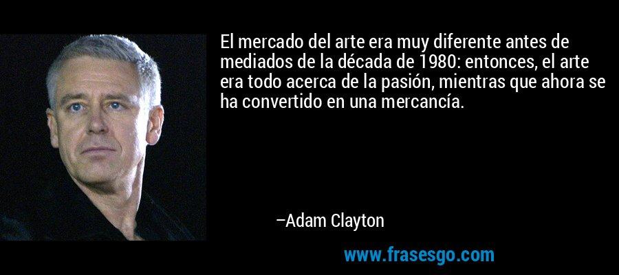 El mercado del arte era muy diferente antes de mediados de la década de 1980: entonces, el arte era todo acerca de la pasión, mientras que ahora se ha convertido en una mercancía. – Adam Clayton