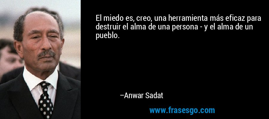 El miedo es, creo, una herramienta más eficaz para destruir el alma de una persona - y el alma de un pueblo. – Anwar Sadat