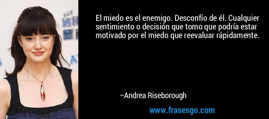 El miedo es el enemigo. Desconfío de él. Cualquier sentimiento o decisión que tomo que podría estar motivado por el miedo que reevaluar rápidamente. – Andrea Riseborough