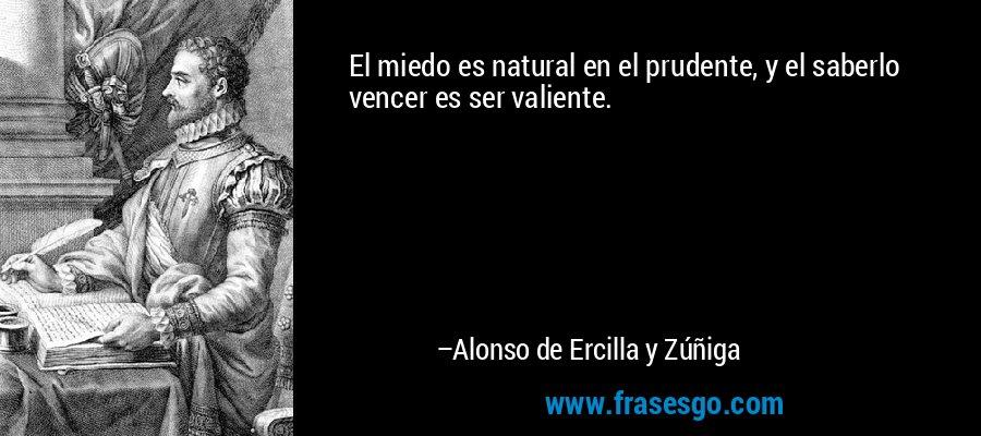 El miedo es natural en el prudente, y el saberlo vencer es ser valiente. – Alonso de Ercilla y Zúñiga