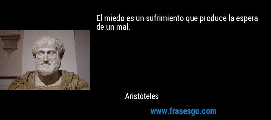 El miedo es un sufrimiento que produce la espera de un mal. – Aristóteles