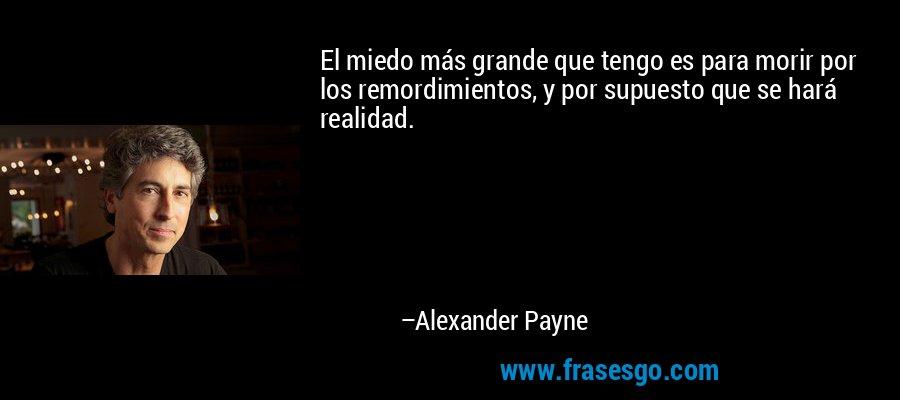 El miedo más grande que tengo es para morir por los remordimientos, y por supuesto que se hará realidad. – Alexander Payne