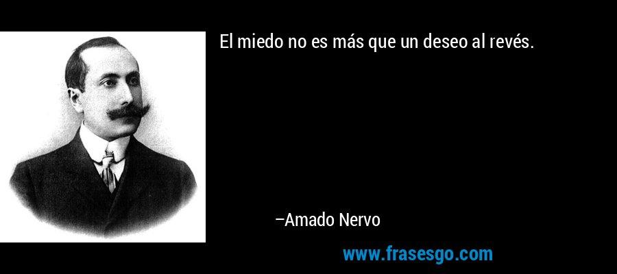 El miedo no es más que un deseo al revés. – Amado Nervo
