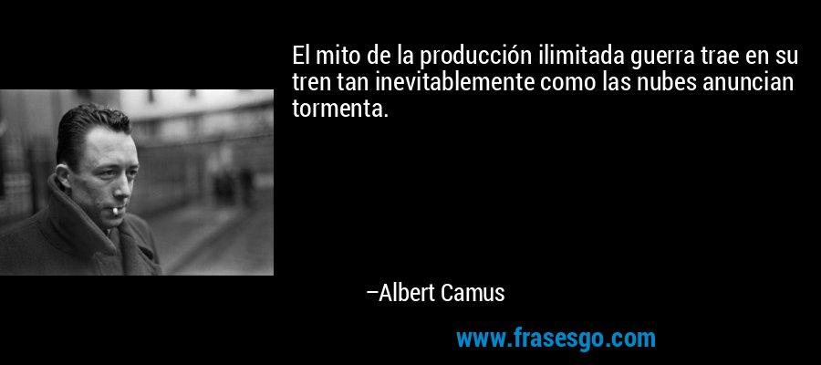 El mito de la producción ilimitada guerra trae en su tren tan inevitablemente como las nubes anuncian tormenta. – Albert Camus