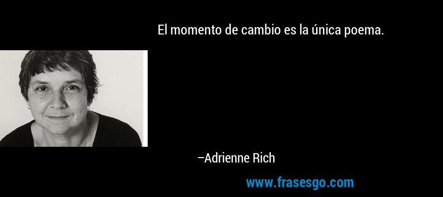 El momento de cambio es la única poema. – Adrienne Rich