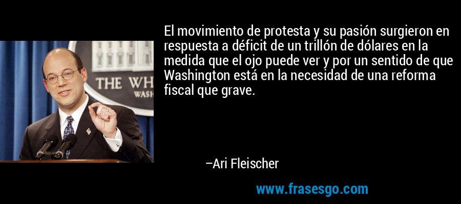 El movimiento de protesta y su pasión surgieron en respuesta a déficit de un trillón de dólares en la medida que el ojo puede ver y por un sentido de que Washington está en la necesidad de una reforma fiscal que grave. – Ari Fleischer