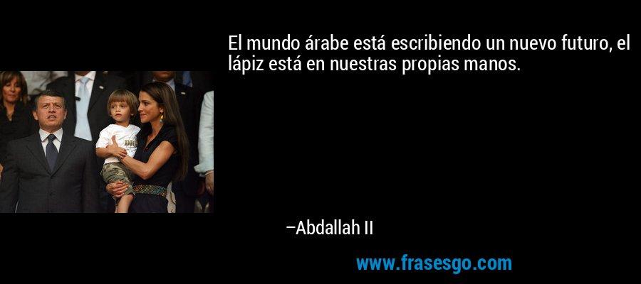 El mundo árabe está escribiendo un nuevo futuro, el lápiz está en nuestras propias manos. – Abdallah II