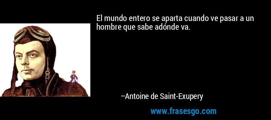 El mundo entero se aparta cuando ve pasar a un hombre que sabe adónde va. – Antoine de Saint-Exupery