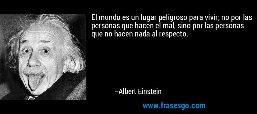 El mundo es un lugar peligroso para vivir; no por las personas que hacen el mal, sino por las personas que no hacen nada al respecto. – Albert Einstein
