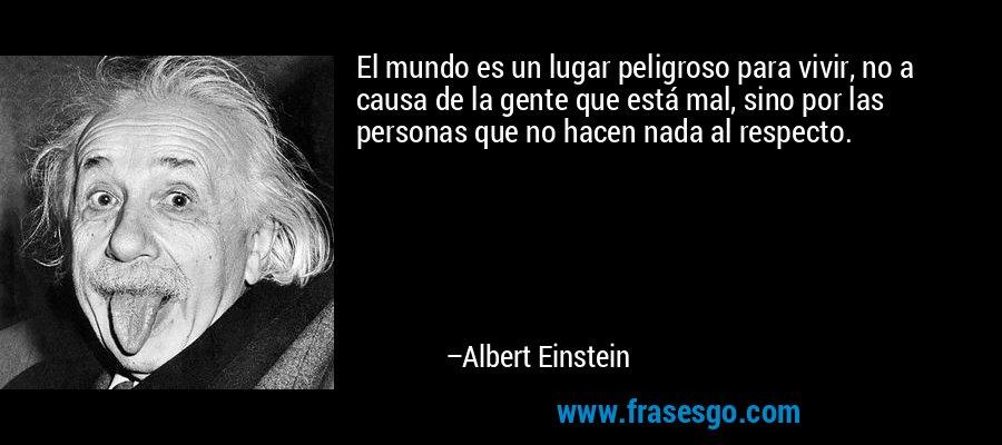 El mundo es un lugar peligroso para vivir, no a causa de la gente que está mal, sino por las personas que no hacen nada al respecto. – Albert Einstein