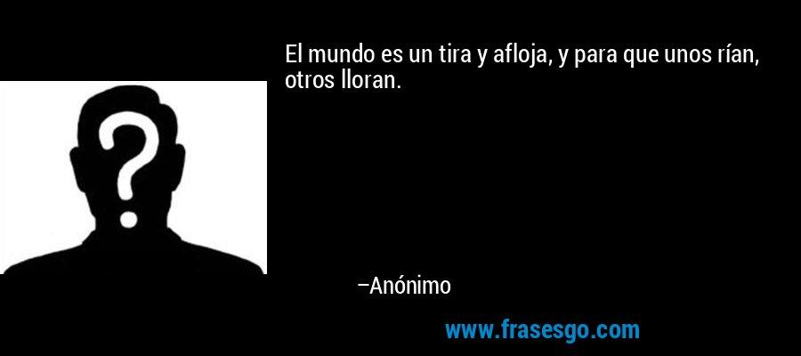 El mundo es un tira y afloja, y para que unos rían, otros lloran. – Anónimo