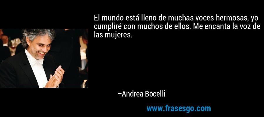 El mundo está lleno de muchas voces hermosas, yo cumpliré con muchos de ellos. Me encanta la voz de las mujeres. – Andrea Bocelli