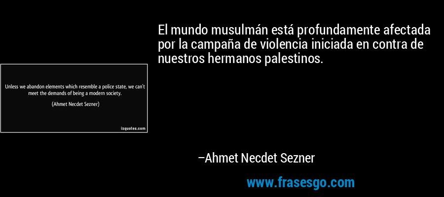 El mundo musulmán está profundamente afectada por la campaña de violencia iniciada en contra de nuestros hermanos palestinos. – Ahmet Necdet Sezner