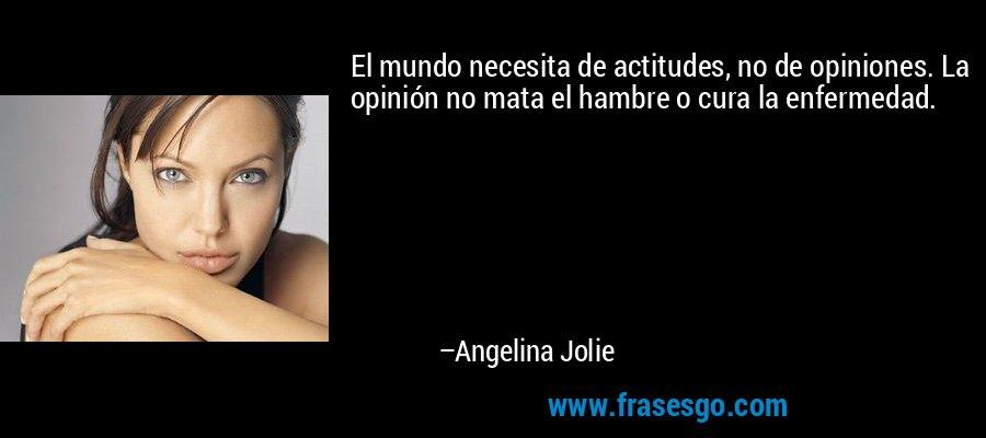 El mundo necesita de actitudes, no de opiniones. La opinión no mata el hambre o cura la enfermedad. – Angelina Jolie