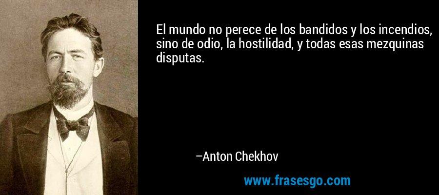 El mundo no perece de los bandidos y los incendios, sino de odio, la hostilidad, y todas esas mezquinas disputas. – Anton Chekhov