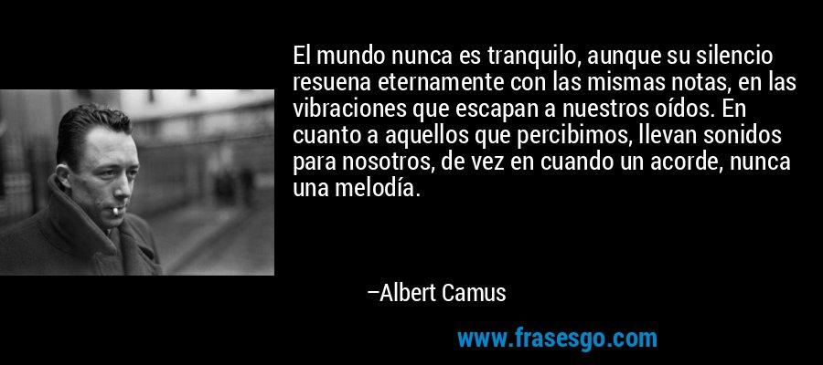 El mundo nunca es tranquilo, aunque su silencio resuena eternamente con las mismas notas, en las vibraciones que escapan a nuestros oídos. En cuanto a aquellos que percibimos, llevan sonidos para nosotros, de vez en cuando un acorde, nunca una melodía. – Albert Camus
