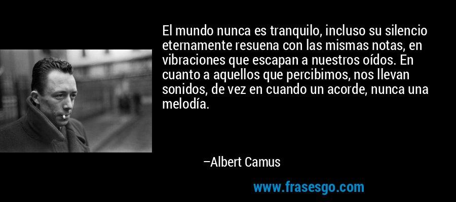 El mundo nunca es tranquilo, incluso su silencio eternamente resuena con las mismas notas, en vibraciones que escapan a nuestros oídos. En cuanto a aquellos que percibimos, nos llevan sonidos, de vez en cuando un acorde, nunca una melodía. – Albert Camus