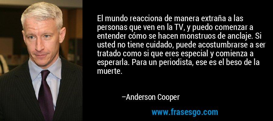 El mundo reacciona de manera extraña a las personas que ven en la TV, y puedo comenzar a entender cómo se hacen monstruos de anclaje. Si usted no tiene cuidado, puede acostumbrarse a ser tratado como si que eres especial y comienza a esperarla. Para un periodista, ese es el beso de la muerte. – Anderson Cooper