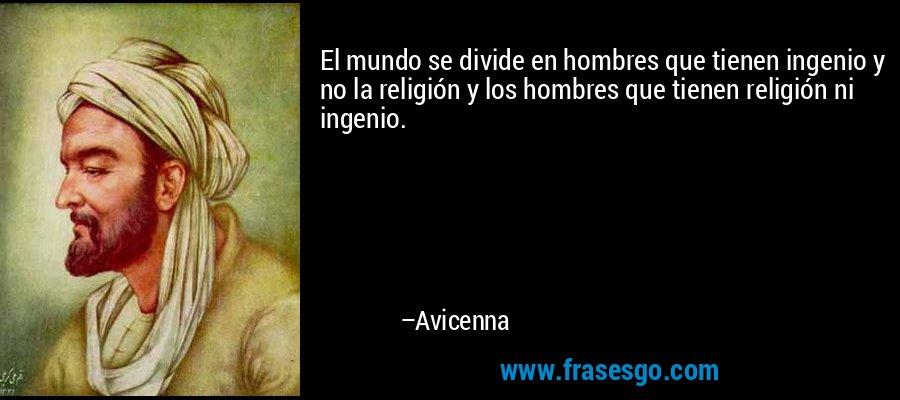 El mundo se divide en hombres que tienen ingenio y no la religión y los hombres que tienen religión ni ingenio. – Avicenna